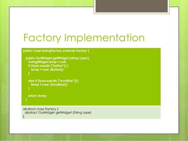 Factory Implementation public class SwingFactory extends Factory { public GuiWidget getWidget (string type) { SwingWidget ...