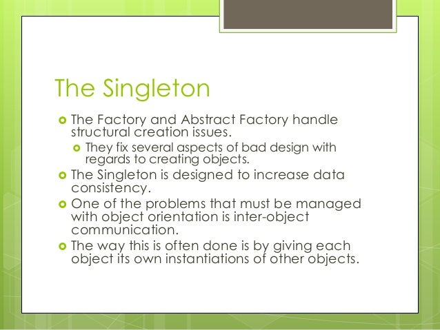 The Singleton  The Factory and Abstract Factory handle structural creation issues.  They fix several aspects of bad desi...