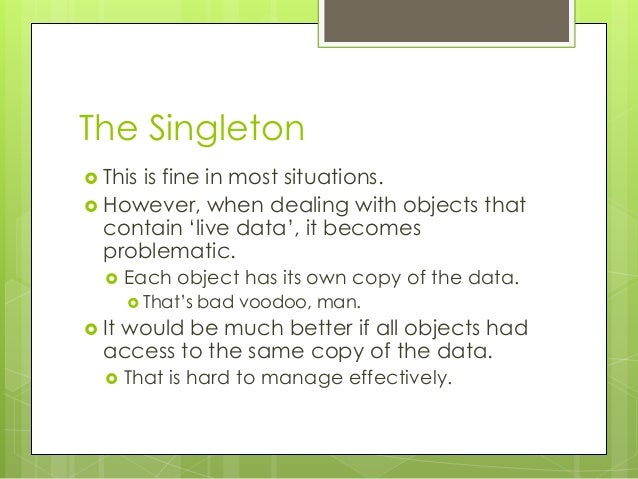 The Singleton  This is fine in most situations.  However, when dealing with objects that contain 'live data', it becomes...