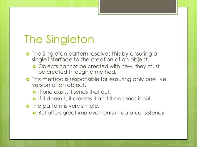The Singleton  The Singleton pattern resolves this by ensuring a single interface to the creation of an object.  Objects...