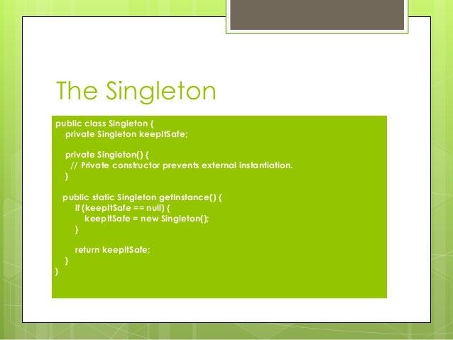 The Singleton public class Singleton { private Singleton keepItSafe; private Singleton() { // Private constructor prevents...