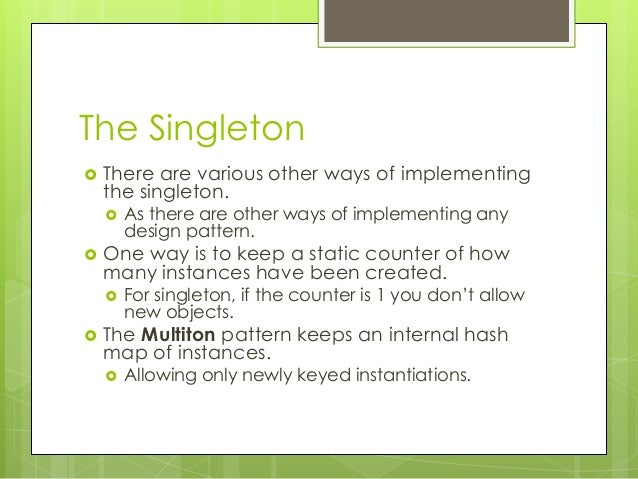 The Singleton  There are various other ways of implementing the singleton.  As there are other ways of implementing any ...