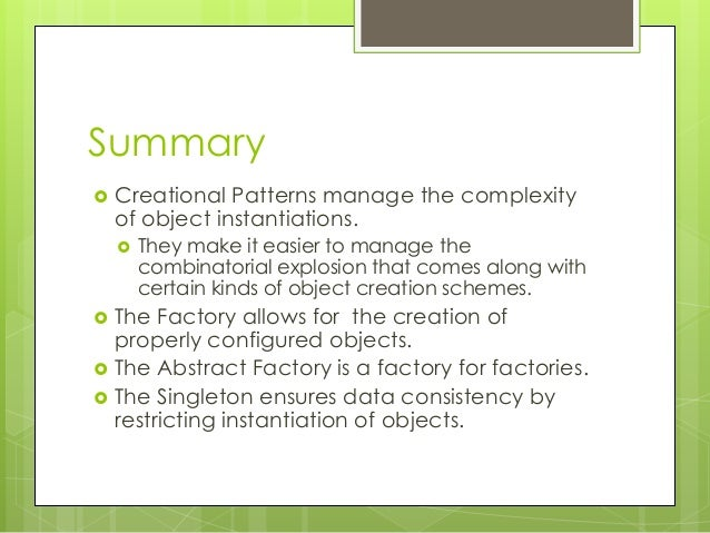 Summary  Creational Patterns manage the complexity of object instantiations.  They make it easier to manage the combinat...