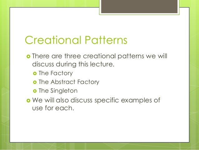 Creational Patterns  There are three creational patterns we will discuss during this lecture.  The Factory  The Abstrac...
