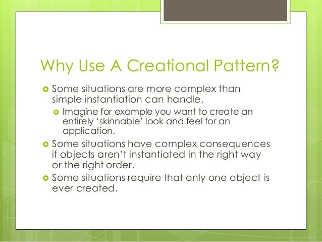 Why Use A Creational Pattern?  Some situations are more complex than simple instantiation can handle.  Imagine for examp...