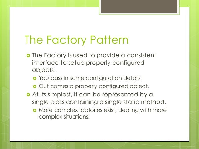 The Factory Pattern  The Factory is used to provide a consistent interface to setup properly configured objects.  You pa...