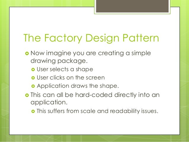 The Factory Design Pattern  Now imagine you are creating a simple drawing package.  User selects a shape  User clicks o...