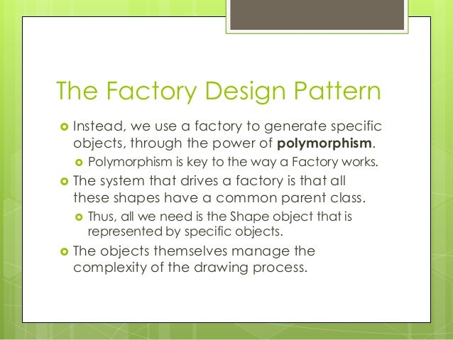 The Factory Design Pattern  Instead, we use a factory to generate specific objects, through the power of polymorphism.  ...