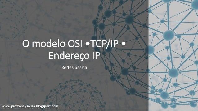 www.profroneysousa.blogsport.com O modelo OSI •TCP/IP • Endereço IP Redes básica