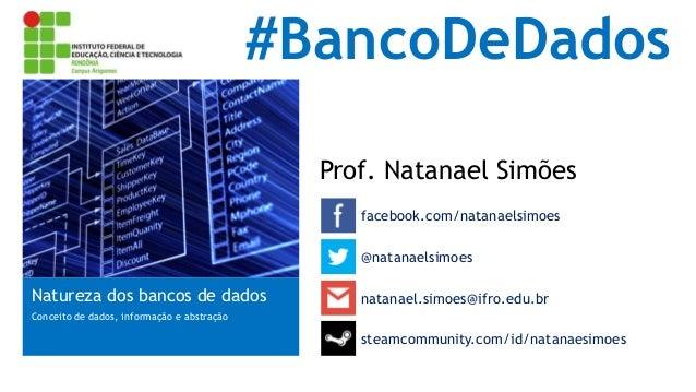 #BancoDeDados Prof. Natanael Simões facebook.com/natanaelsimoes Natureza dos bancos de dados Conceito de dados, informação...