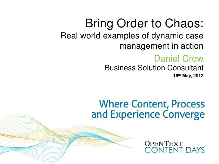 Bring Order to Chaos:Real world examples of dynamic case              management in action                       Daniel Cr...