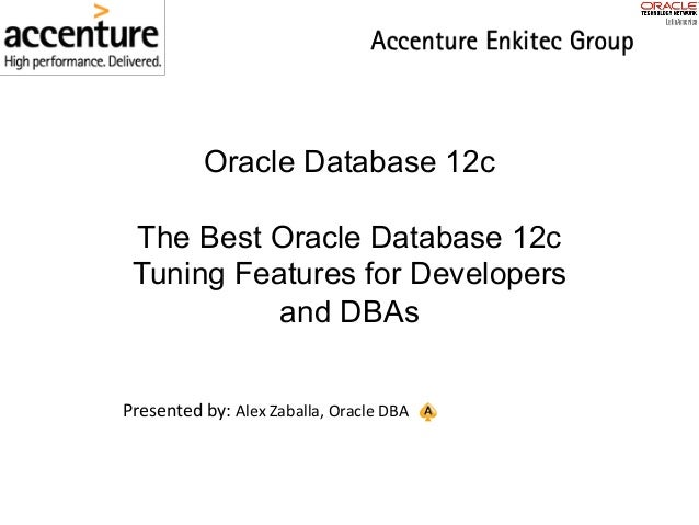 Oracle Database 12c The Best Oracle Database 12c Tuning Features for Developers and DBAs Presentedby: AlexZaballa,Oracl...