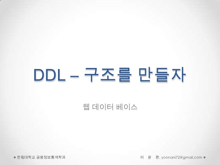 DDL – 구조를만들자<br />웹 데이터 베이스<br />이    윤    환, yoonani72@gmail.com<br />한림대학교 금융정보통계학과<br />