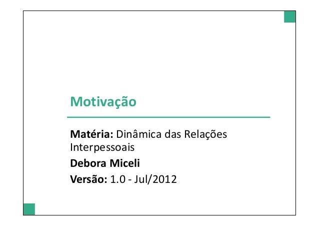MotivaçãoMatéria: Dinâmica das RelaçõesInterpessoaisDebora MiceliVersão: 1.0 - Jul/2012