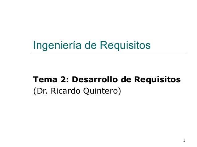 1 Ingeniería de Requisitos Tema 2: Desarrollo de Requisitos (Dr. Ricardo Quintero)