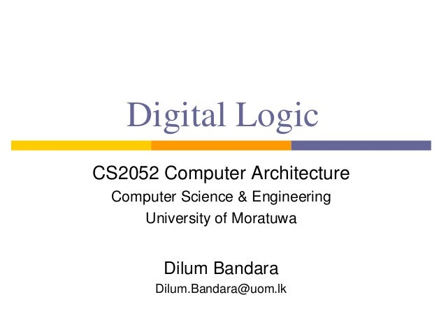 Digital Logic CS2052 Computer Architecture Computer Science & Engineering University of Moratuwa Dilum Bandara Dilum.Banda...