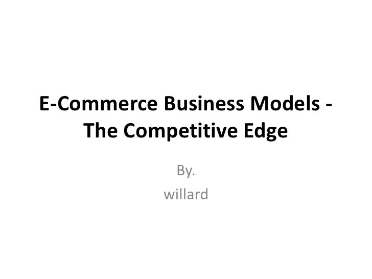 E-Commerce Business Models -    The Competitive Edge            By.           willard