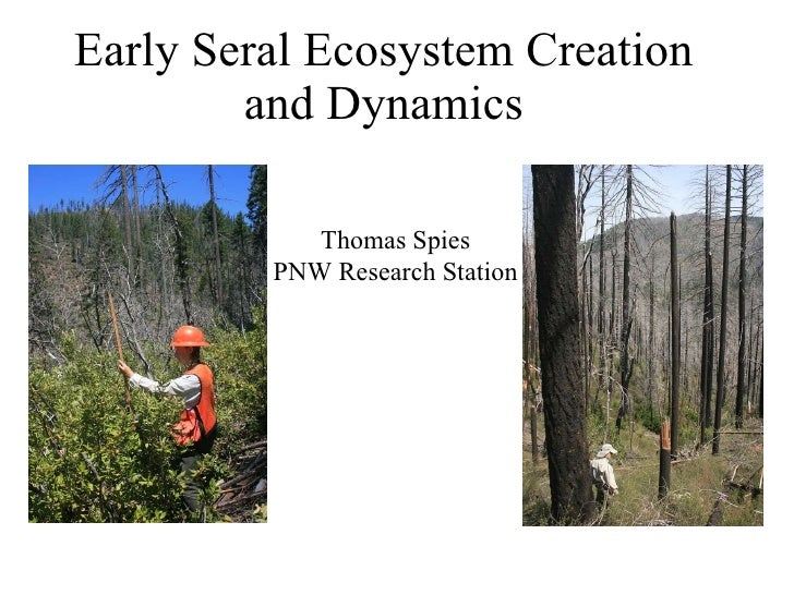 Early Seral Ecosystem Creation and Dynamics Thomas Spies PNW Research Station