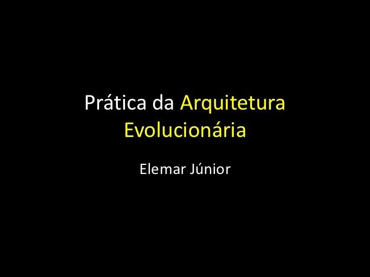 Prática da Arquitetura    Evolucionária      Elemar Júnior