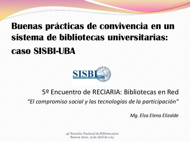 Buenas prácticas de convivencia en unsistema de bibliotecas universitarias:caso SISBI-UBA5º Encuentro de RECIARIA: Bibliot...