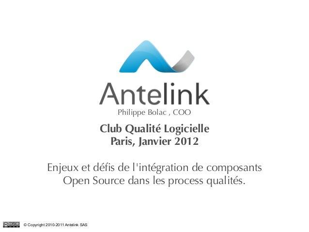 1© Copyright 2010-2011 Antelink SAS Club Qualité Logicielle Paris, Janvier 2012 Enjeux et défis de l'intégration de compos...