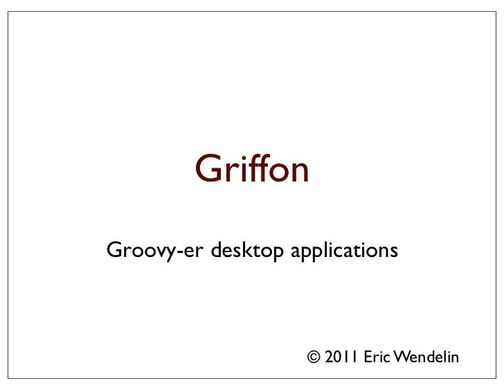 GriffonGroovy-er desktop applications                    © 2011 Eric Wendelin