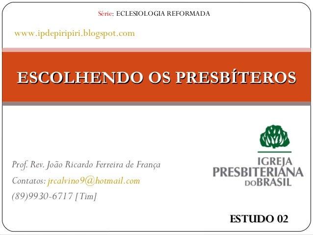 Prof.Rev.João Ricardo Ferreira de França Contatos:jrcalvino9@hotmail.com (89)9930-6717 [Tim] ESCOLHENDO OS PRESBÍTEROSESCO...