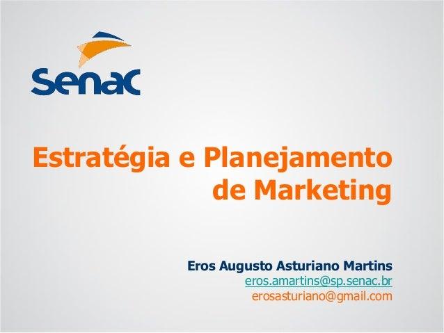 Eros Augusto Asturiano Martins  eros.amartins@sp.senac.br  erosasturiano@gmail.com  Estratégia e Planejamento de Marketing