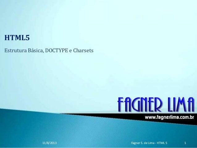 HTML5 Estrutura Básica, DOCTYPE e Charsets 11/8/2013 Fagner S. de Lima - HTML 5 1