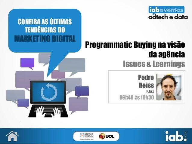 Programmatic Buying na visão da agência Issues & Learnings Pedro Reiss F.biz 09h40 às 10h30 CONFIRA AS ÚLTIMAS TENDÊNCIAS ...