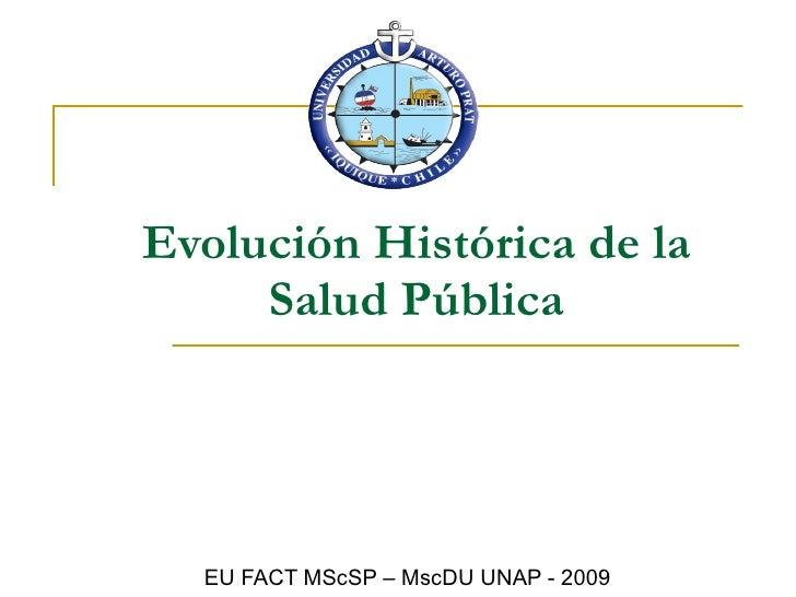 Evolución Histórica de la Salud Pública EU FACT MScSP – MscDU UNAP - 2009