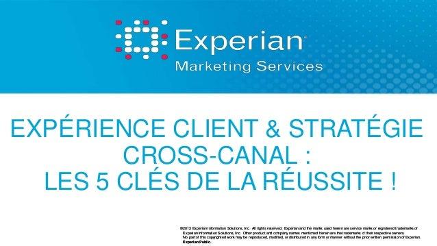 EXPÉRIENCE CLIENT & STRATÉGIE  CROSS-CANAL :  LES 5 CLÉS DE LA RÉUSSITE !  ©2013 Experian Information Solutions, Inc. All ...
