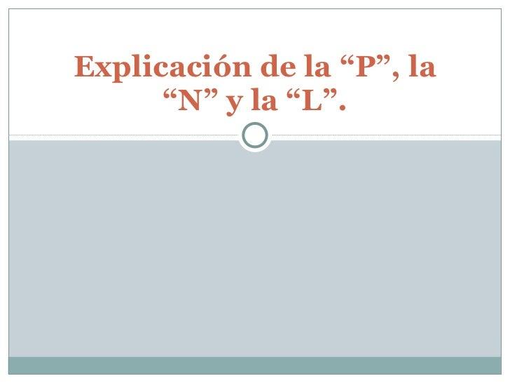 """Explicación de la """"P"""", la """"N"""" y la """"L""""."""