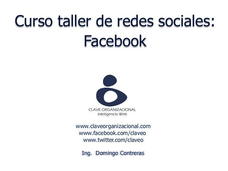 Curso taller de redes sociales:           Facebook         www.claveorganizacional.com          www.facebook.com/claveo   ...