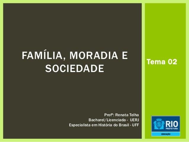 Tema 02 FAMÍLIA, MORADIA E SOCIEDADE Profª: Renata Telha Bacharel/Licenciada - UERJ Especialista em História do Brasil - U...