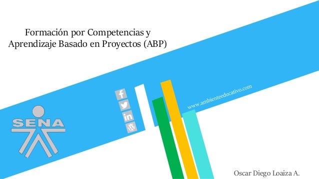 Formación por Competencias y Aprendizaje Basado en Proyectos (ABP) Oscar Diego Loaiza A.