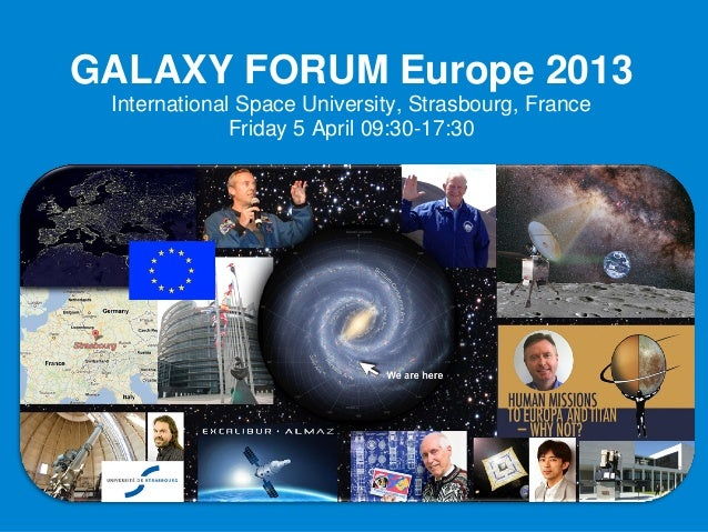 GALAXY FORUM Europe 2013 International Space University, Strasbourg, France              Friday 5 April 09:30-17:30