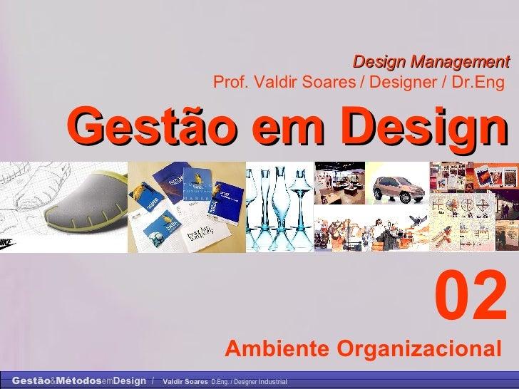 Design Management Prof. Valdir Soares / Designer / Dr.Eng   Gestão em Design . 02 Ambiente Organizacional
