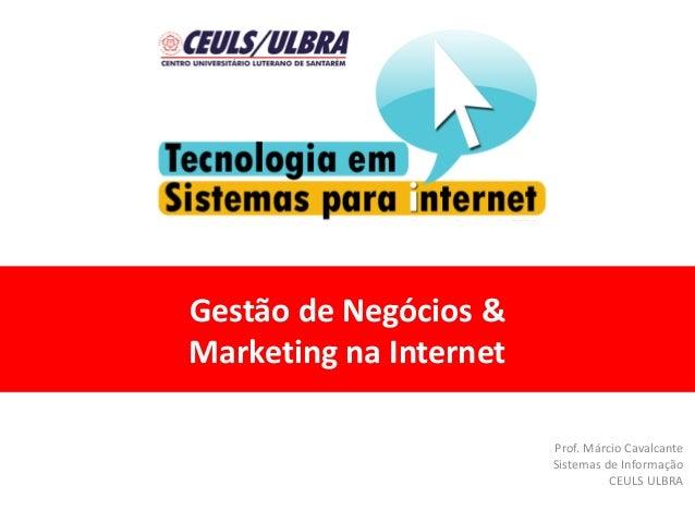 Gestão de Negócios & Marketing na Internet Prof. Márcio Cavalcante Sistemas de Informação CEULS ULBRA