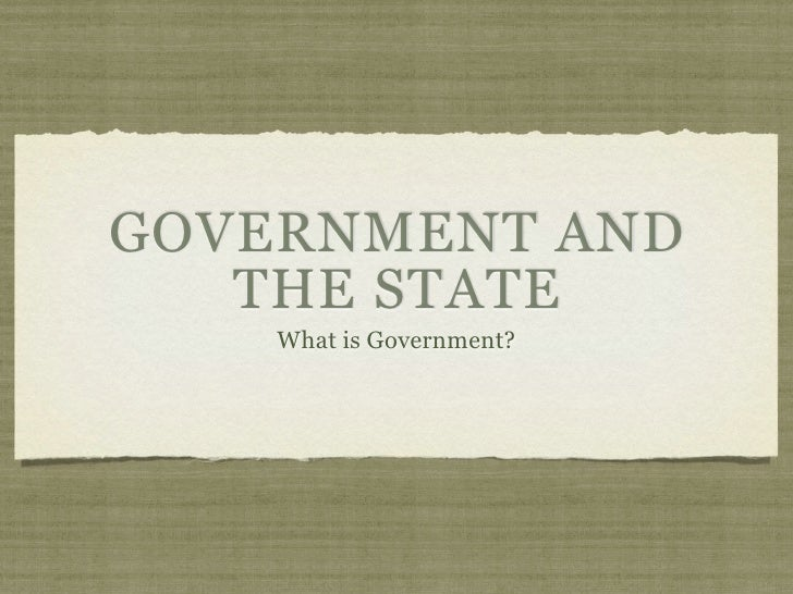 GOVERNMENT AND   THE STATE    What is Government?