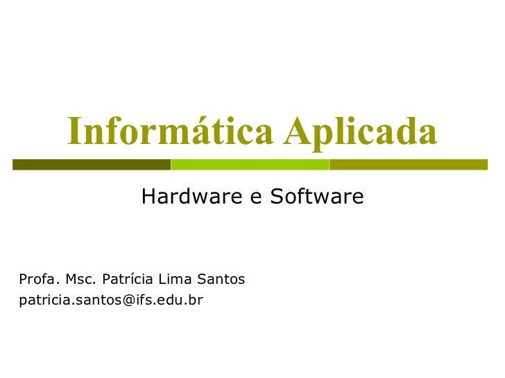 Informática Aplicada                 Hardware e SoftwareProfa. Msc. Patrícia Lima Santospatricia.santos@ifs.edu.br