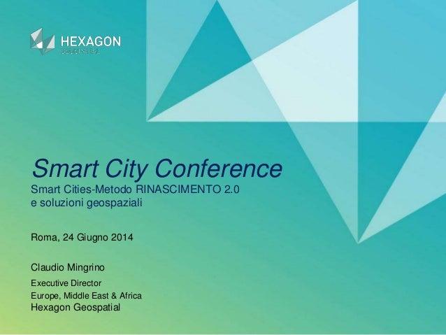 Smart City Conference Smart Cities-Metodo RINASCIMENTO 2.0 e soluzioni geospaziali Claudio Mingrino Executive Director Eur...