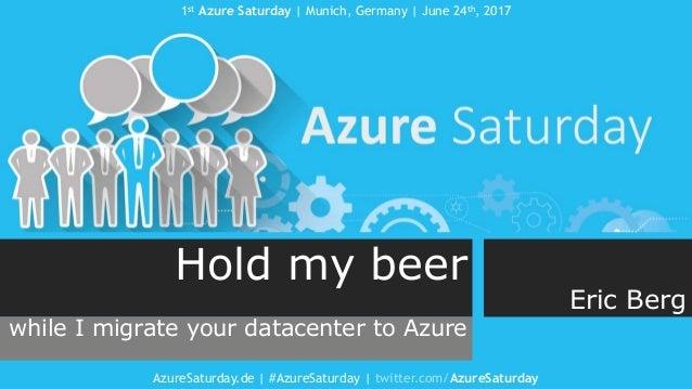 1st Azure Saturday   Munich, Germany   June 24th, 2017 AzureSaturday.de   #AzureSaturday   twitter.com/AzureSaturday Hold ...