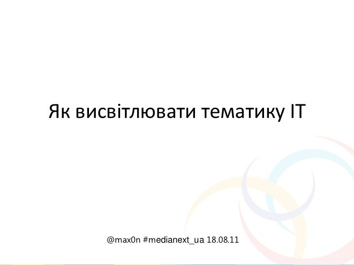 Як висвітлювати тематику ІТ      @max0n #medianext_ua 18.08.11