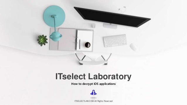 How to decrypt iOS applications ITselect Laboratory ITSELECTLAB.COM All Rights Reserved