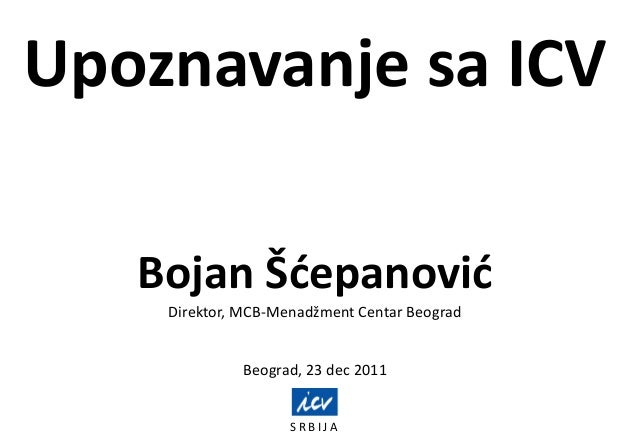 Upoznavanje sa ICVS R B I J ABojan ŠdepanovidDirektor, MCB-Menadžment Centar BeogradBeograd, 23 dec 2011