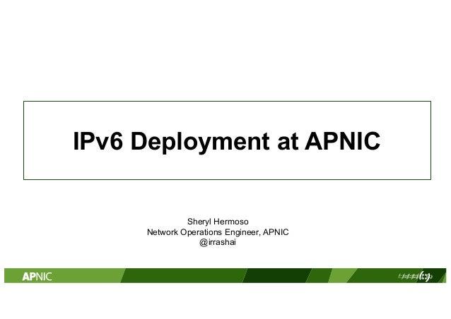 IPv6 Deployment at APNIC PowerPoint 2010 and 2011 Sheryl Hermoso Network Operations Engineer, APNIC @irrashai