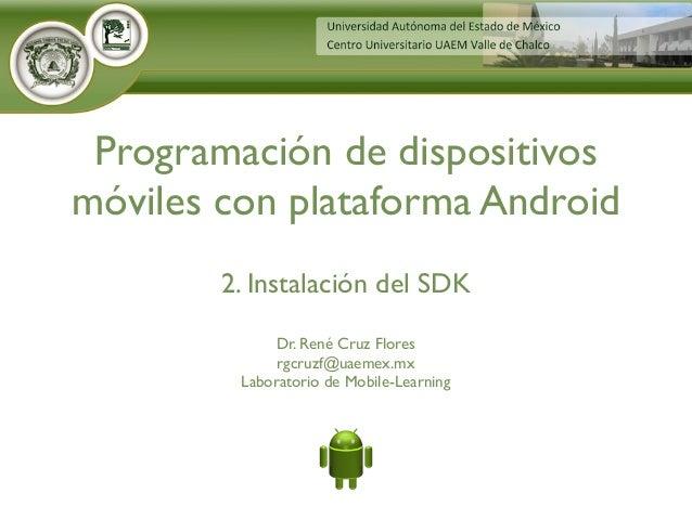 Dr. René Cruz Flores rgcruzf@uaemex.mx Laboratorio de Mobile-Learning Programación de dispositivos móviles con plataforma ...