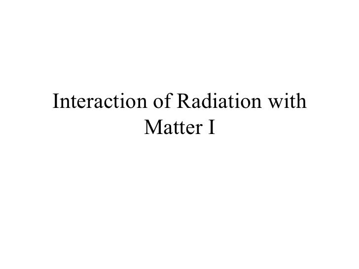 Interaction of Radiation with Matter I