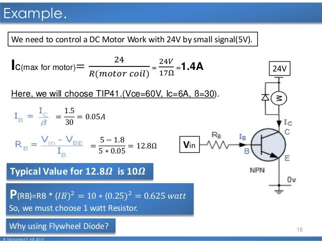 15 Example. © Mohamed F.A.B 2015 We need to control a DC Motor Work with 24V by small signal(5V). Vin 24VIc(max for motor)...